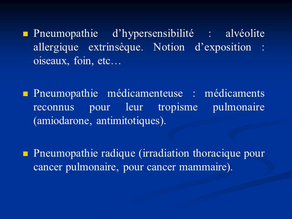 Pneumopathie dhypersensibilité : alvéolite allergique extrinsèque. Notion dexposition : oiseaux, foin, etc… Pneumopathie médicamenteuse : médicaments