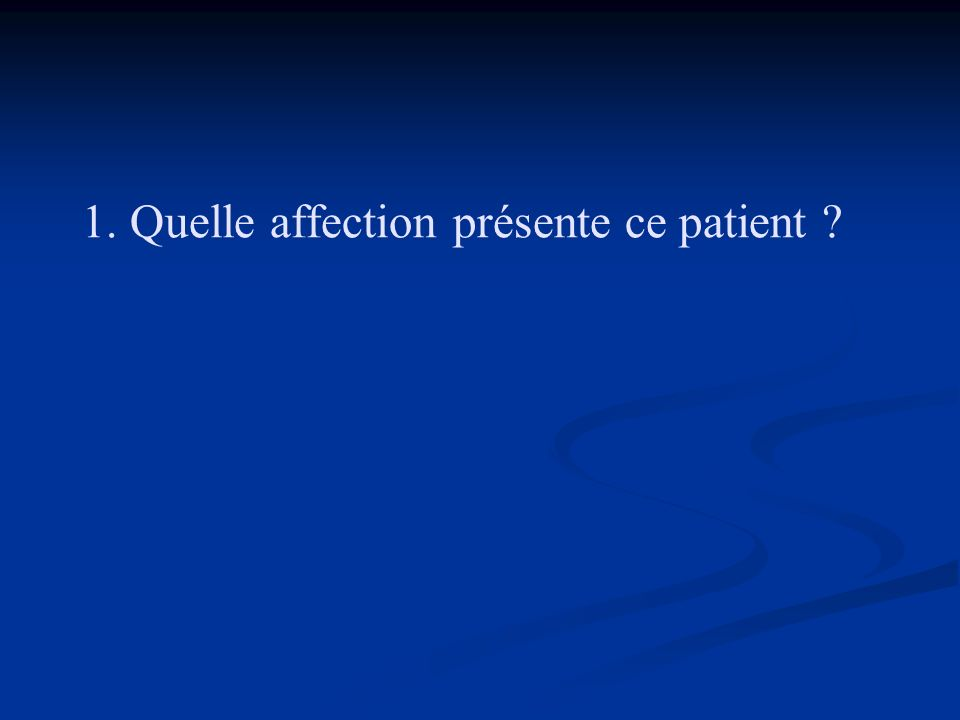 1. Quelle affection présente ce patient ?