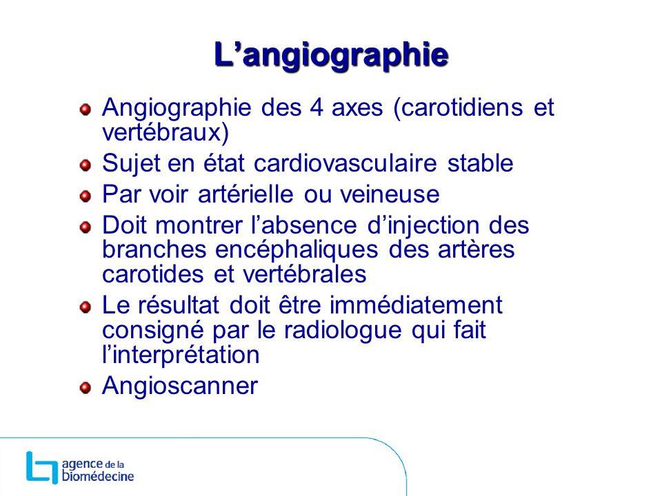 Langiographie Angiographie des 4 axes (carotidiens et vertébraux) Sujet en état cardiovasculaire stable Par voir artérielle ou veineuse Doit montrer l