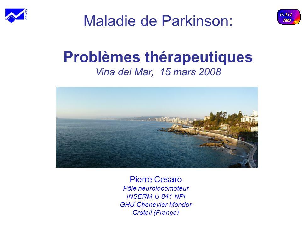 Maladie de Parkinson: Problèmes thérapeutiques Vina del Mar, 15 mars 2008 Pierre Cesaro Pôle neurolocomoteur INSERM U 841 NPI GHU Chenevier Mondor Cré