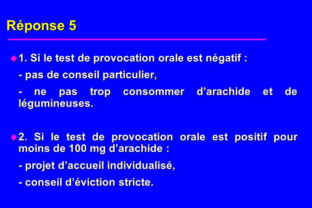 Réponse 5 u 1. Si le test de provocation orale est négatif : - pas de conseil particulier, - ne pas trop consommer darachide et de légumineuses. u 2.