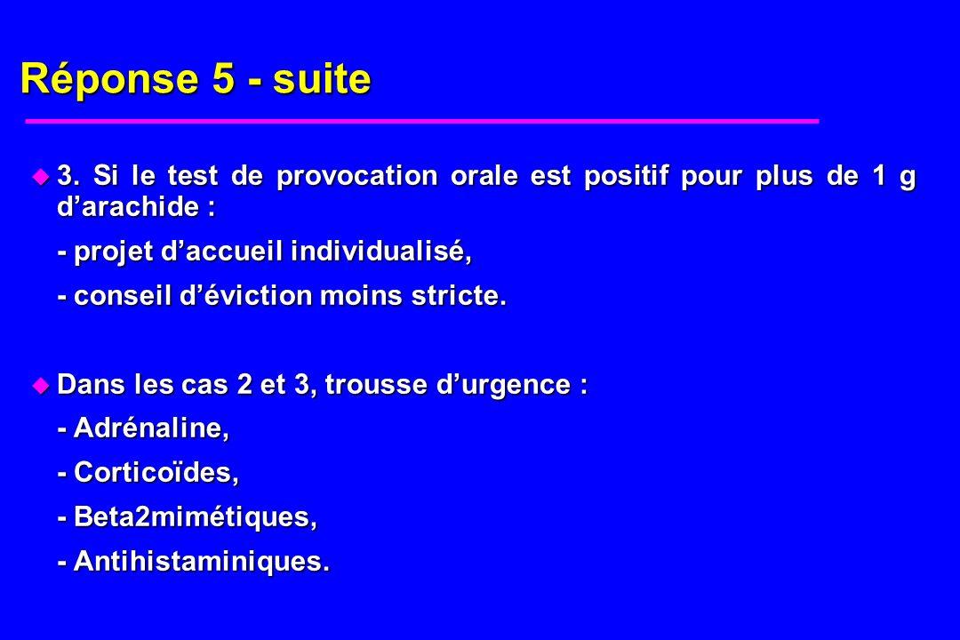 Réponse 5 - suite u 3. Si le test de provocation orale est positif pour plus de 1 g darachide : - projet daccueil individualisé, - conseil déviction m