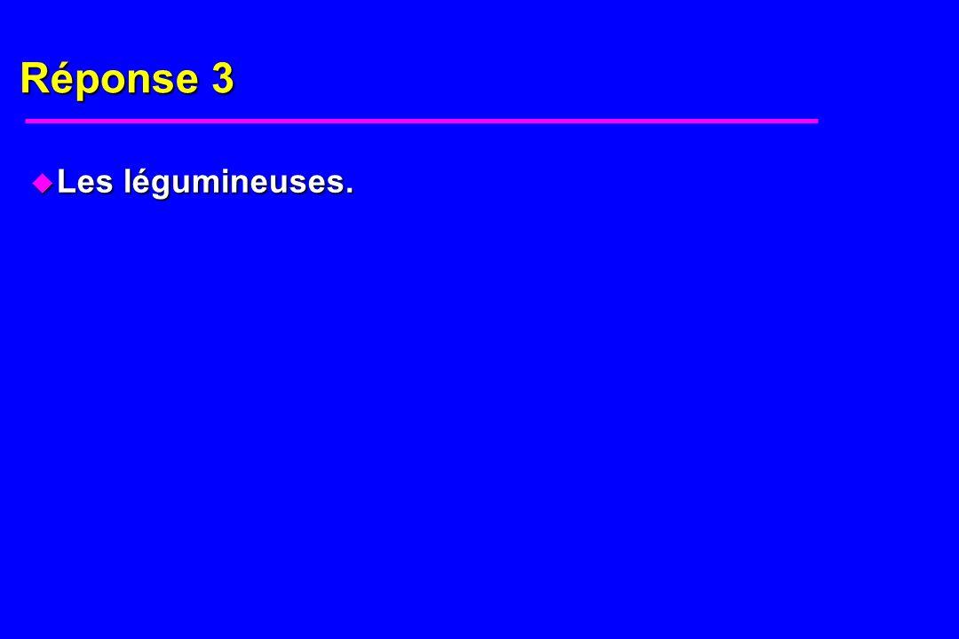 Réponse 3 u Les légumineuses.
