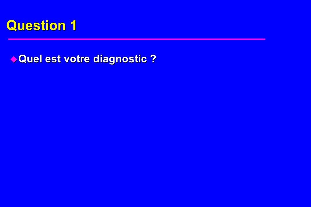 Question 1 u Quel est votre diagnostic ?