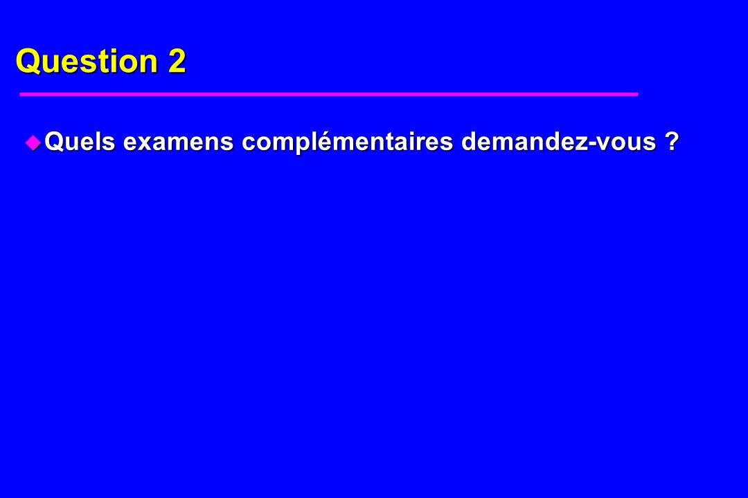 Question 2 u Quels examens complémentaires demandez-vous ?