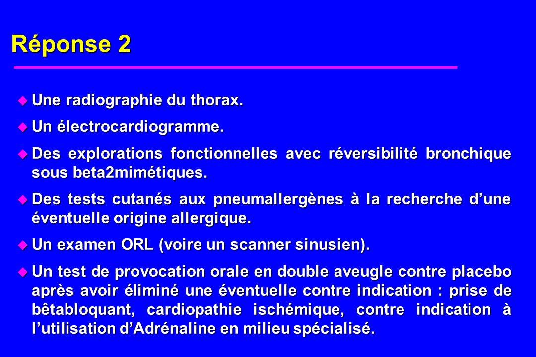 Réponse 2 u Une radiographie du thorax. u Un électrocardiogramme. u Des explorations fonctionnelles avec réversibilité bronchique sous beta2mimétiques
