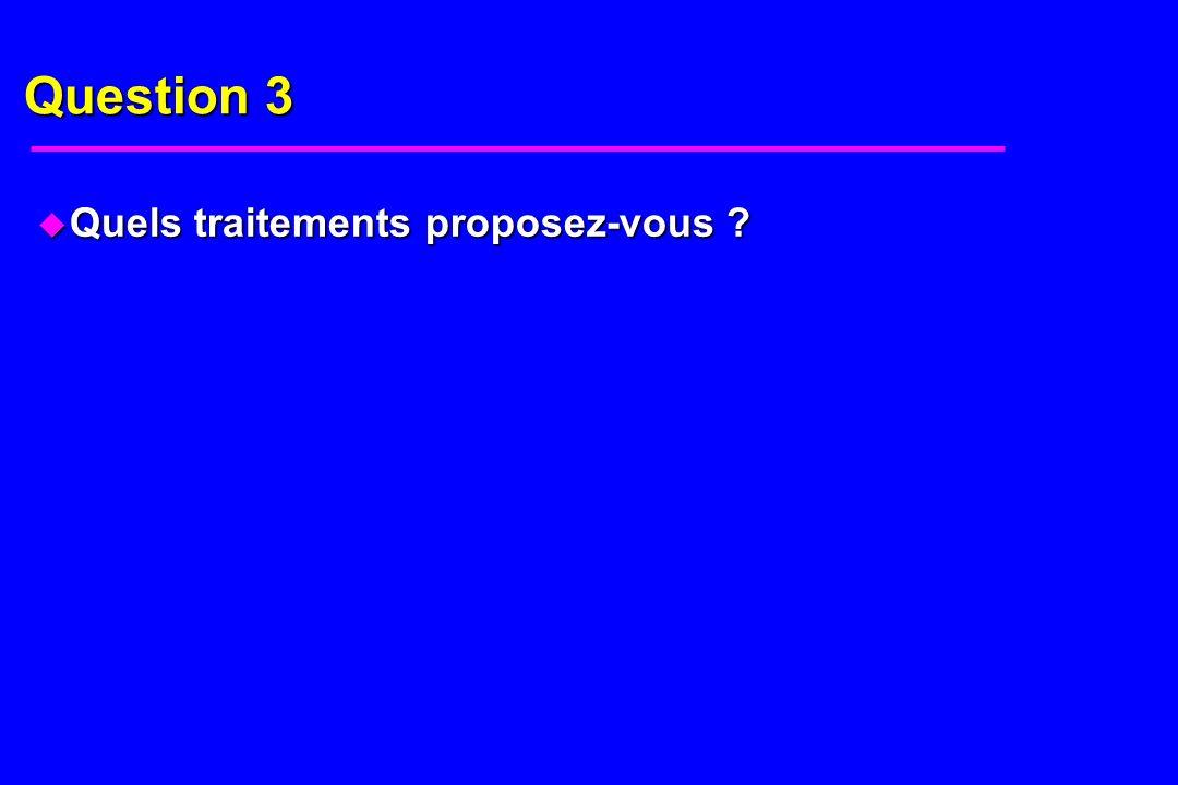 Question 3 u Quels traitements proposez-vous ?
