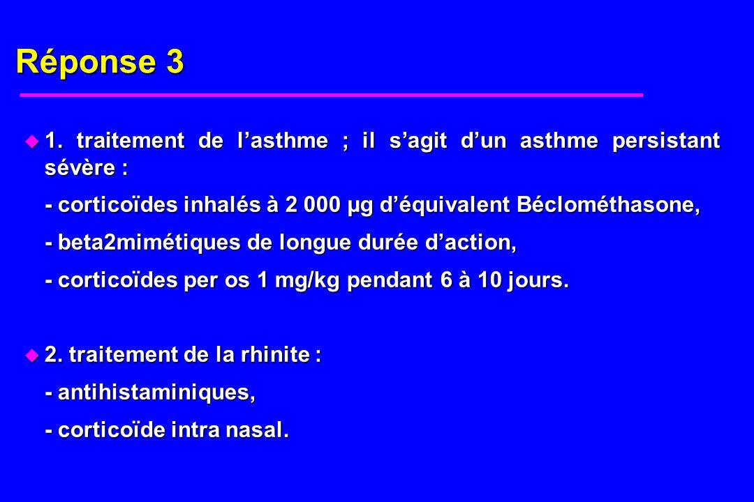 Réponse 3 u 1. traitement de lasthme ; il sagit dun asthme persistant sévère : - corticoïdes inhalés à 2 000 µg déquivalent Béclométhasone, - beta2mim
