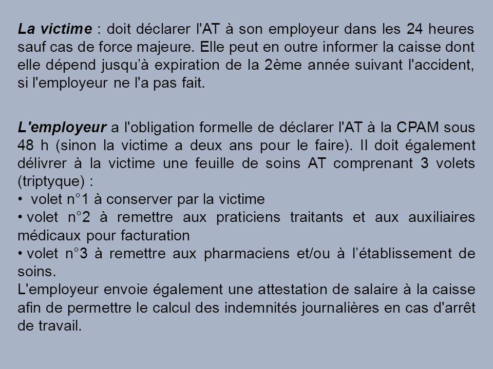 La victime : doit déclarer l'AT à son employeur dans les 24 heures sauf cas de force majeure. Elle peut en outre informer la caisse dont elle dépend j