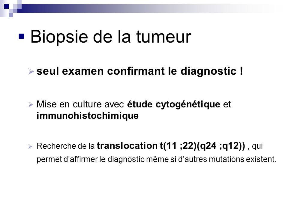 Biopsie de la tumeur seul examen confirmant le diagnostic ! Mise en culture avec étude cytogénétique et immunohistochimique Recherche de la translocat