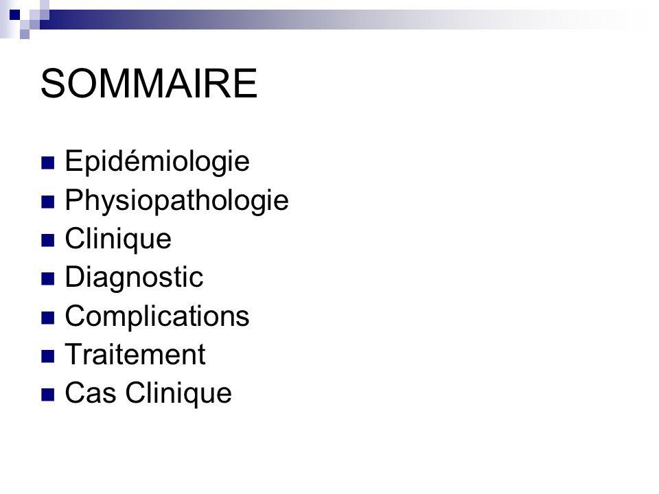 SOMMAIRE Epidémiologie Physiopathologie Clinique Diagnostic Complications Traitement Cas Clinique