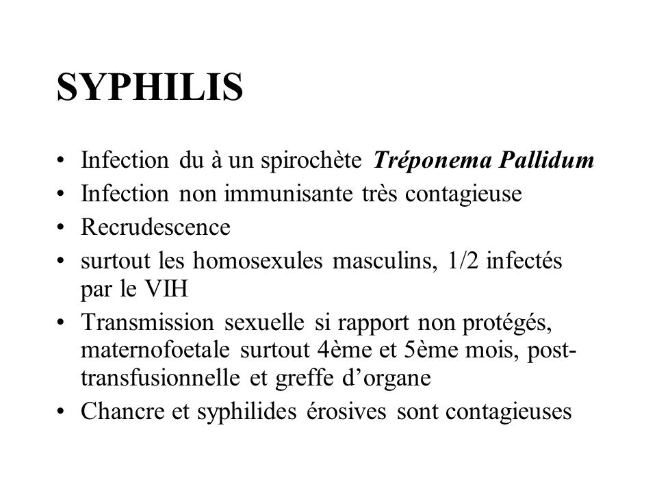 SYPHILIS Infection du à un spirochète Tréponema Pallidum Infection non immunisante très contagieuse Recrudescence surtout les homosexules masculins, 1