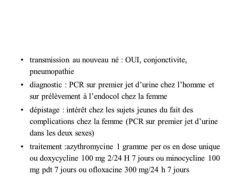 transmission au nouveau né : OUI, conjonctivite, pneumopathie diagnostic : PCR sur premier jet durine chez lhomme et sur prélèvement à lendocol chez l