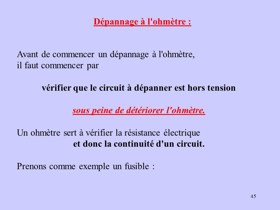 45 Dépannage à l'ohmètre : Avant de commencer un dépannage à l'ohmètre, il faut commencer par vérifier que le circuit à dépanner est hors tension sous