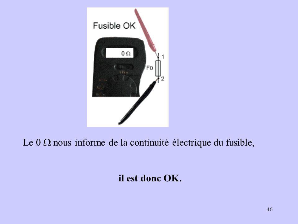 46 Le 0 nous informe de la continuité électrique du fusible, il est donc OK.