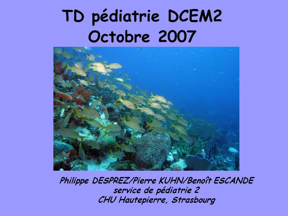 TD pédiatrie DCEM2 Octobre 2007 Philippe DESPREZ/Pierre KUHN/Benoît ESCANDE service de pédiatrie 2 CHU Hautepierre, Strasbourg
