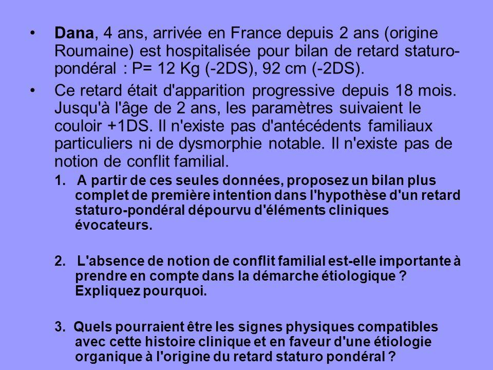 Dana, 4 ans, arrivée en France depuis 2 ans (origine Roumaine) est hospitalisée pour bilan de retard staturo- pondéral : P= 12 Kg (-2DS), 92 cm (-2DS)