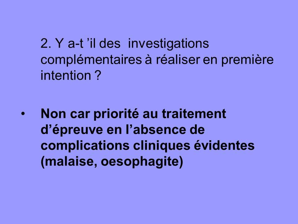 2. Y a-t il des investigations complémentaires à réaliser en première intention ? Non car priorité au traitement dépreuve en labsence de complications