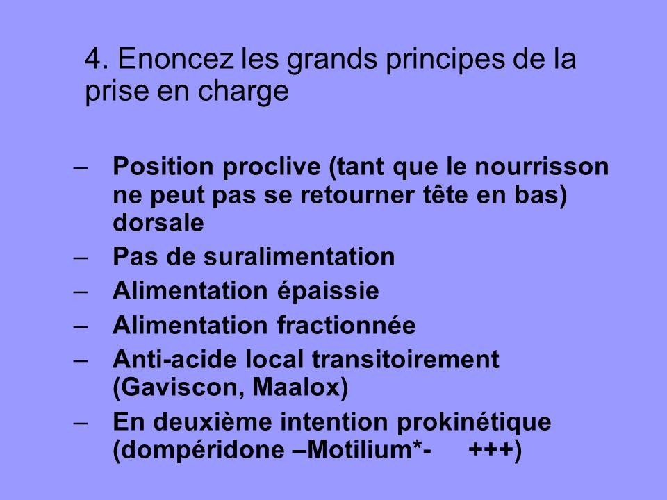 4. Enoncez les grands principes de la prise en charge –Position proclive (tant que le nourrisson ne peut pas se retourner tête en bas) dorsale –Pas de