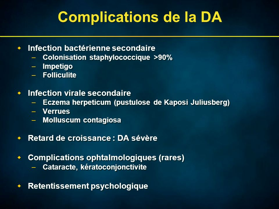 Complications de la DA Infection bactérienne secondaire –Colonisation staphylococcique >90% –Impetigo –Folliculite Infection virale secondaire –Eczema herpeticum (pustulose de Kaposi Juliusberg) –Verrues –Molluscum contagiosa Retard de croissance : DA sévère Complications ophtalmologiques (rares) –Cataracte, kératoconjonctivite Retentissement psychologique Infection bactérienne secondaire –Colonisation staphylococcique >90% –Impetigo –Folliculite Infection virale secondaire –Eczema herpeticum (pustulose de Kaposi Juliusberg) –Verrues –Molluscum contagiosa Retard de croissance : DA sévère Complications ophtalmologiques (rares) –Cataracte, kératoconjonctivite Retentissement psychologique
