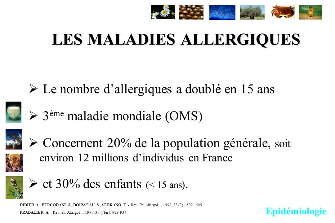 LES MALADIES ALLERGIQUES Le nombre dallergiques a doublé en 15 ans 3 ème maladie mondiale (OMS) Concernent 20% de la population générale, soit environ