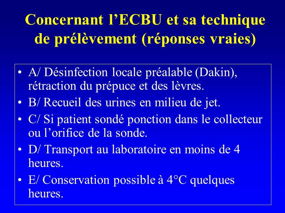 Concernant lECBU et sa technique de prélèvement (réponses vraies) A/ Désinfection locale préalable (Dakin), rétraction du prépuce et des lèvres. B/ Re