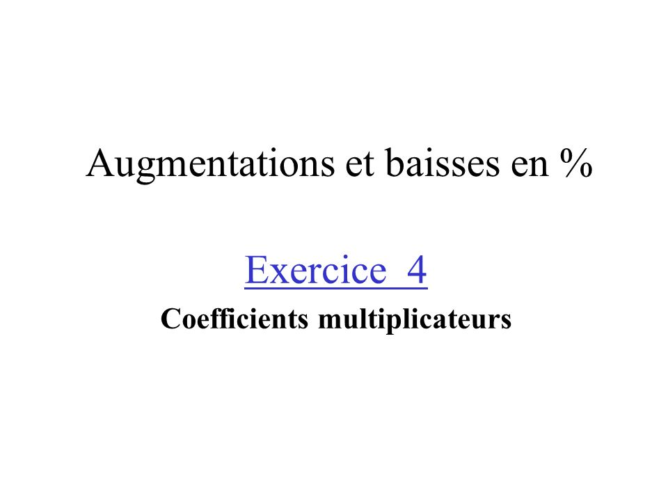 Augmentations et baisses en % Exercice 4 Coefficients multiplicateurs