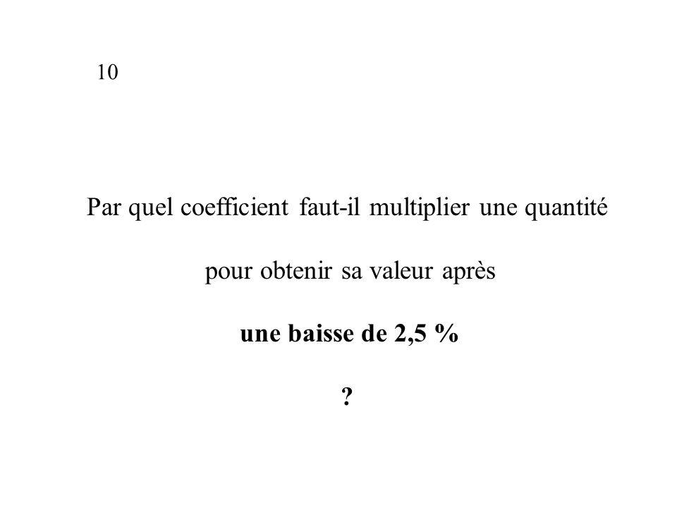 Par quel coefficient faut-il multiplier une quantité pour obtenir sa valeur après une baisse de 2,5 % .