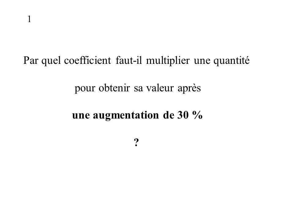 Par quel coefficient faut-il multiplier une quantité pour obtenir sa valeur après une augmentation de 30 % .