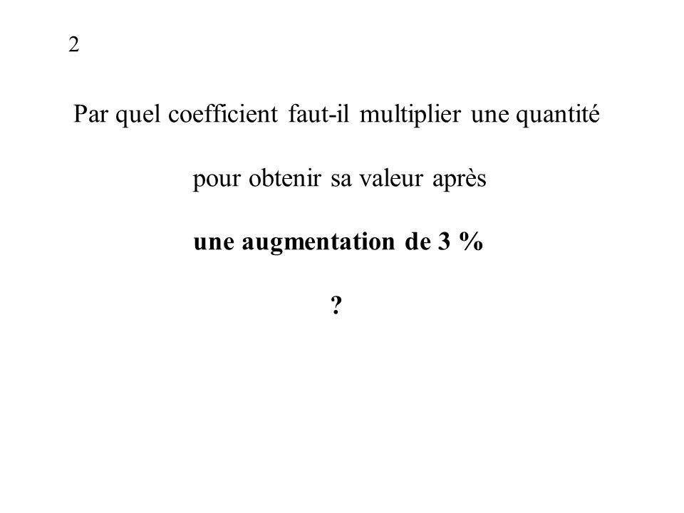 Par quel coefficient faut-il multiplier une quantité pour obtenir sa valeur après une augmentation de 3 % .