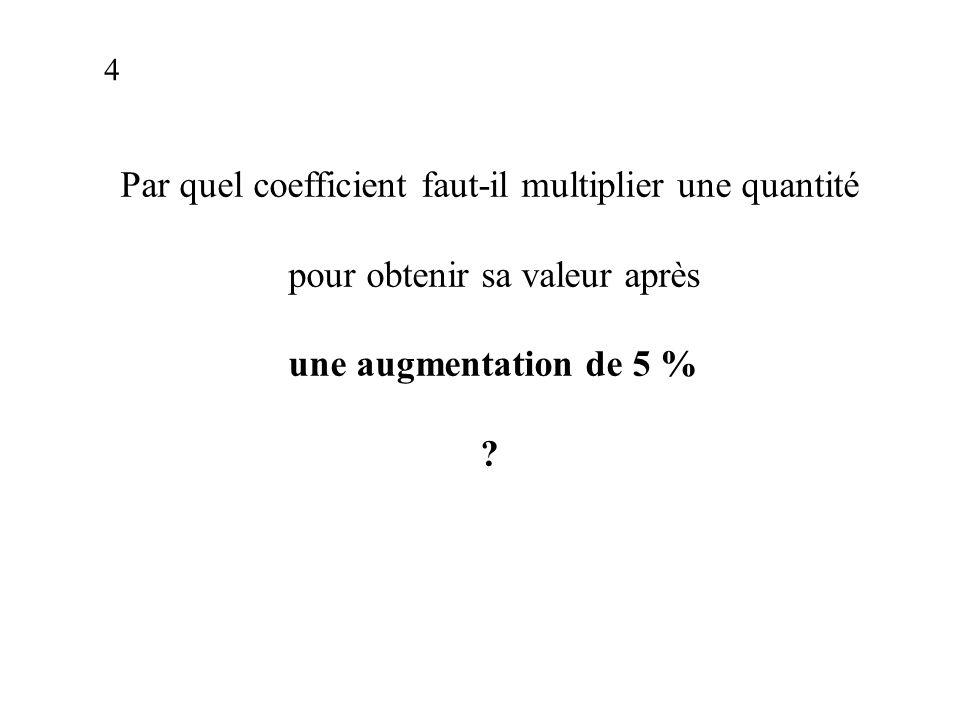Par quel coefficient faut-il multiplier une quantité pour obtenir sa valeur après une augmentation de 5 % .