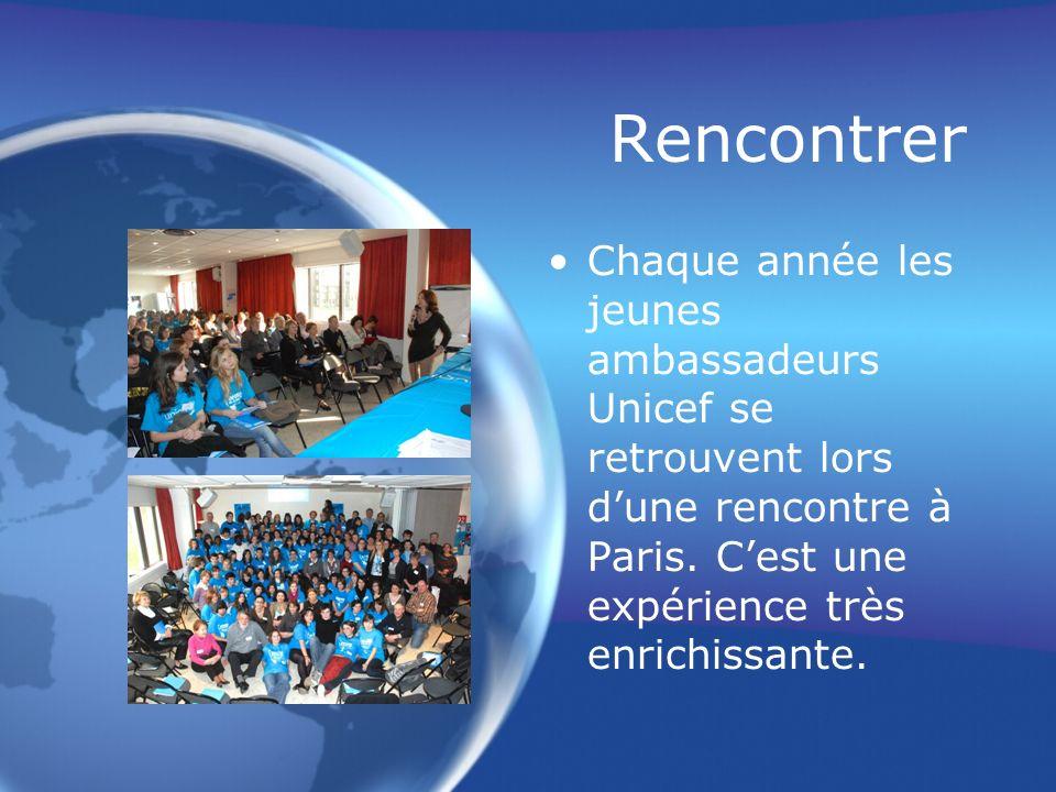 Rencontrer Chaque année les jeunes ambassadeurs Unicef se retrouvent lors dune rencontre à Paris. Cest une expérience très enrichissante.