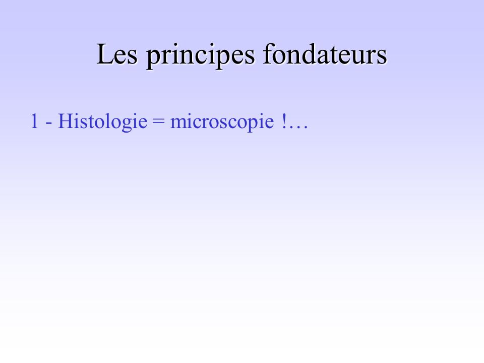 Les principes fondateurs 1 - Histologie = microscopie !…