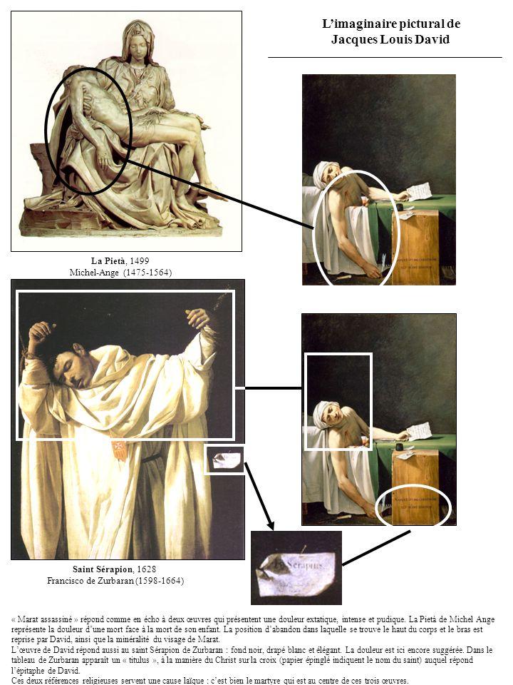 Limaginaire pictural de Jacques Louis David Saint Sérapion, 1628 Francisco de Zurbaran (1598-1664) La Pietà, 1499 Michel-Ange (1475-1564) « Marat assassiné » répond comme en écho à deux œuvres qui présentent une douleur extatique, intense et pudique.