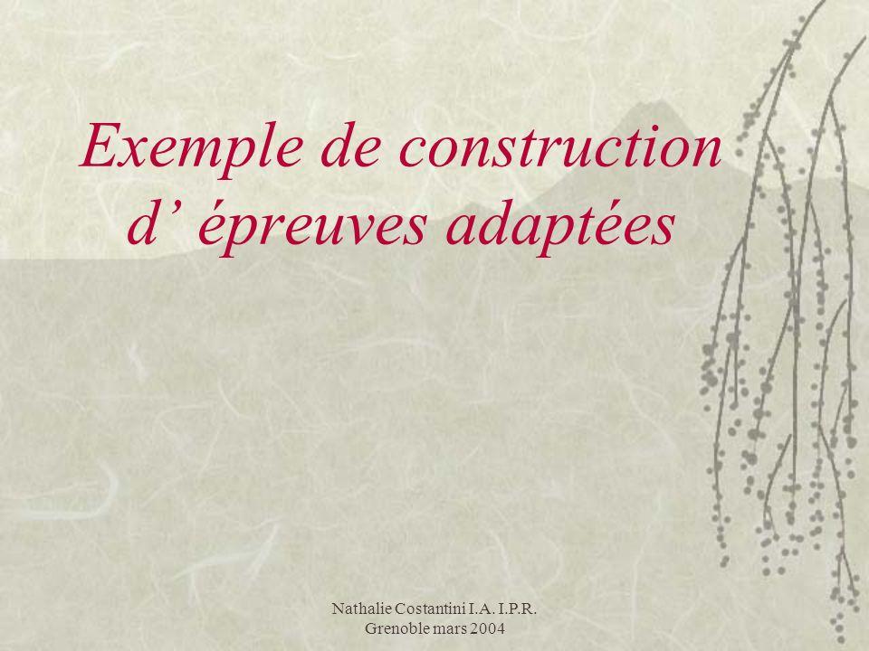 Nathalie Costantini I.A. I.P.R. Grenoble mars 2004 Exemple de construction d épreuves adaptées