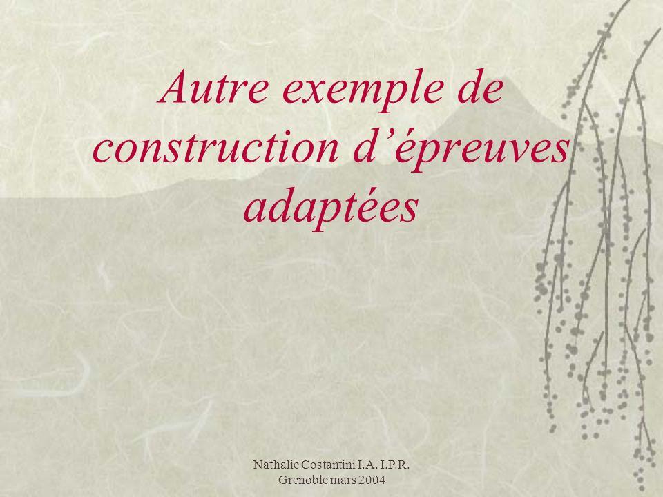 Nathalie Costantini I.A. I.P.R. Grenoble mars 2004 Autre exemple de construction dépreuves adaptées