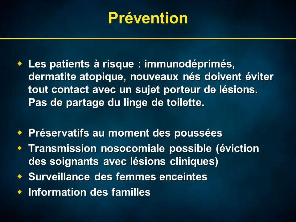 Prévention Les patients à risque : immunodéprimés, dermatite atopique, nouveaux nés doivent éviter tout contact avec un sujet porteur de lésions.