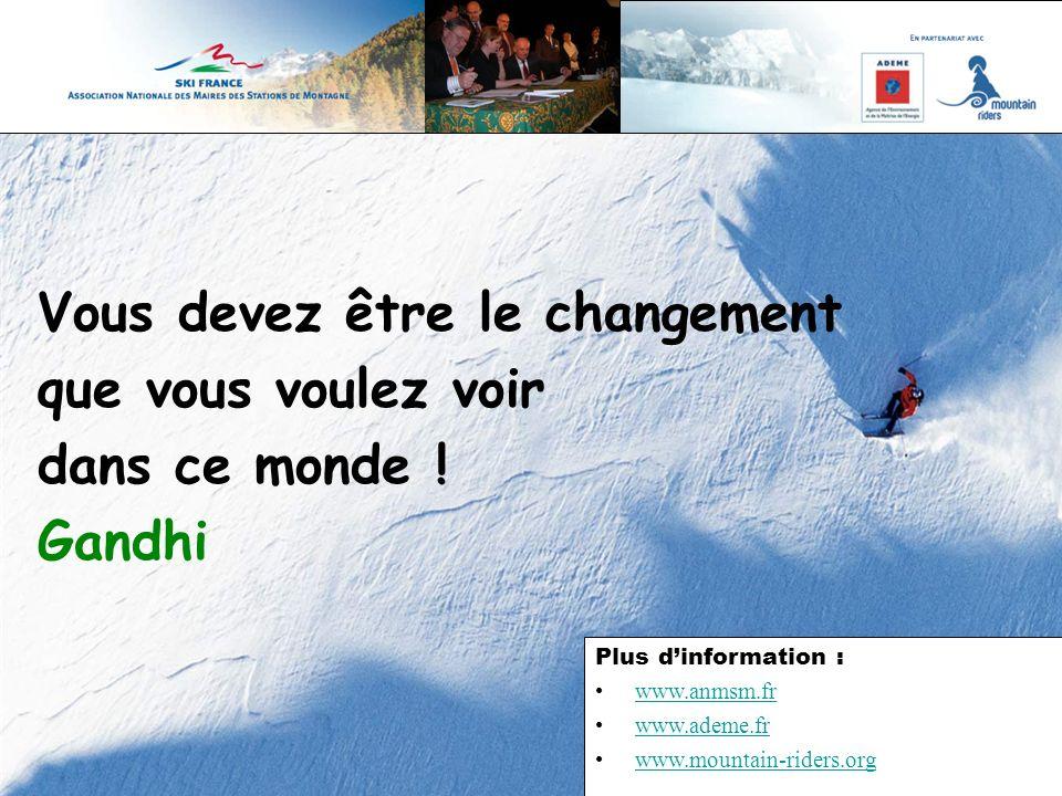 Vous devez être le changement que vous voulez voir dans ce monde ! Gandhi Plus dinformation : www.anmsm.fr www.ademe.fr www.mountain-riders.org
