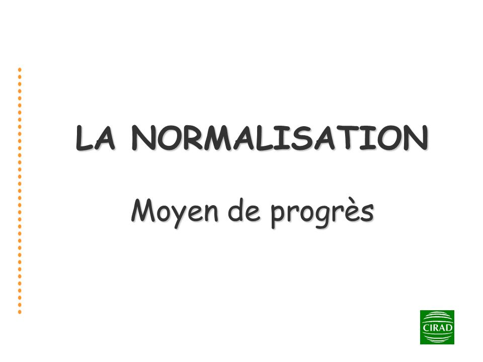 1 LA NORMALISATION Moyen de progrès