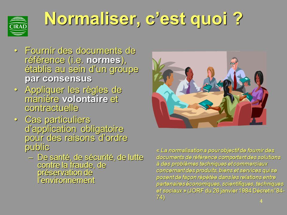 4 Normaliser, cest quoi ? Fournir des documents de référence (i.e. normes), établis au sein dun groupe par consensusFournir des documents de référence
