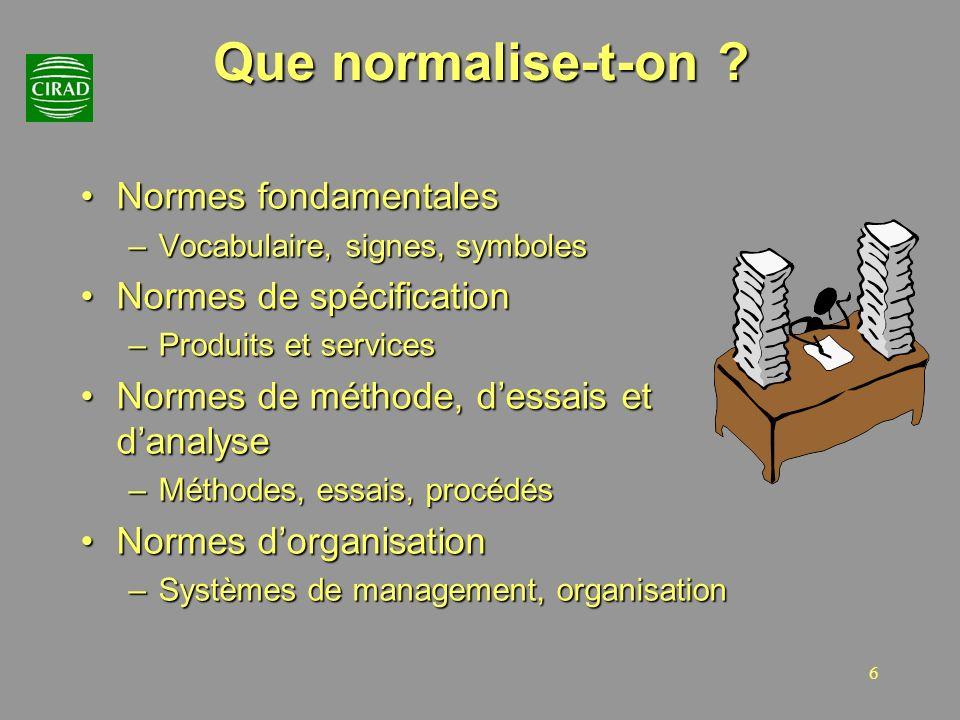 6 Que normalise-t-on ? Normes fondamentalesNormes fondamentales –Vocabulaire, signes, symboles Normes de spécificationNormes de spécification –Produit