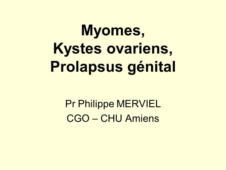 Myomes, Kystes ovariens, Prolapsus génital Pr Philippe MERVIEL CGO – CHU Amiens