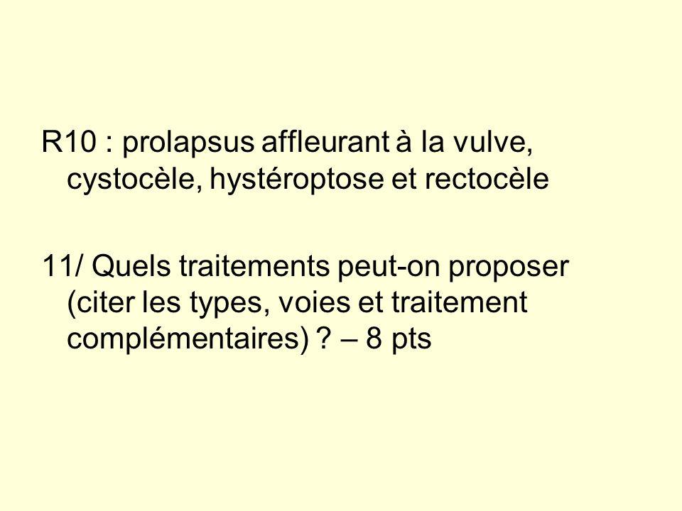 R10 : prolapsus affleurant à la vulve, cystocèle, hystéroptose et rectocèle 11/ Quels traitements peut-on proposer (citer les types, voies et traiteme