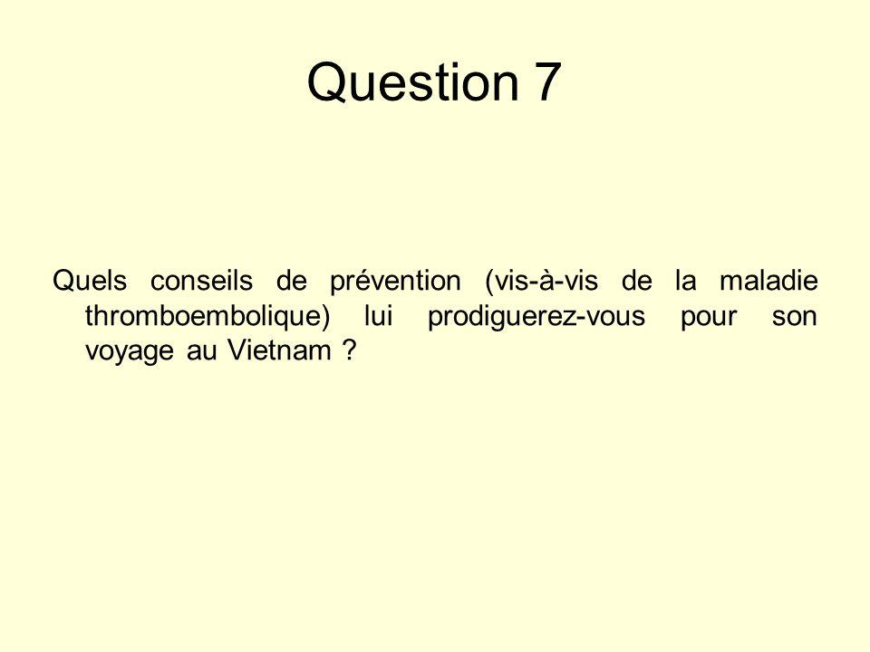Question 7 Quels conseils de prévention (vis-à-vis de la maladie thromboembolique) lui prodiguerez-vous pour son voyage au Vietnam ?