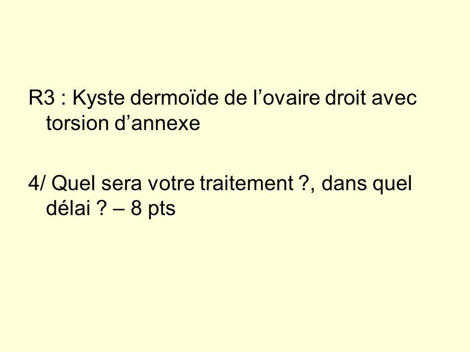 R3 : Kyste dermoïde de lovaire droit avec torsion dannexe 4/ Quel sera votre traitement ?, dans quel délai ? – 8 pts