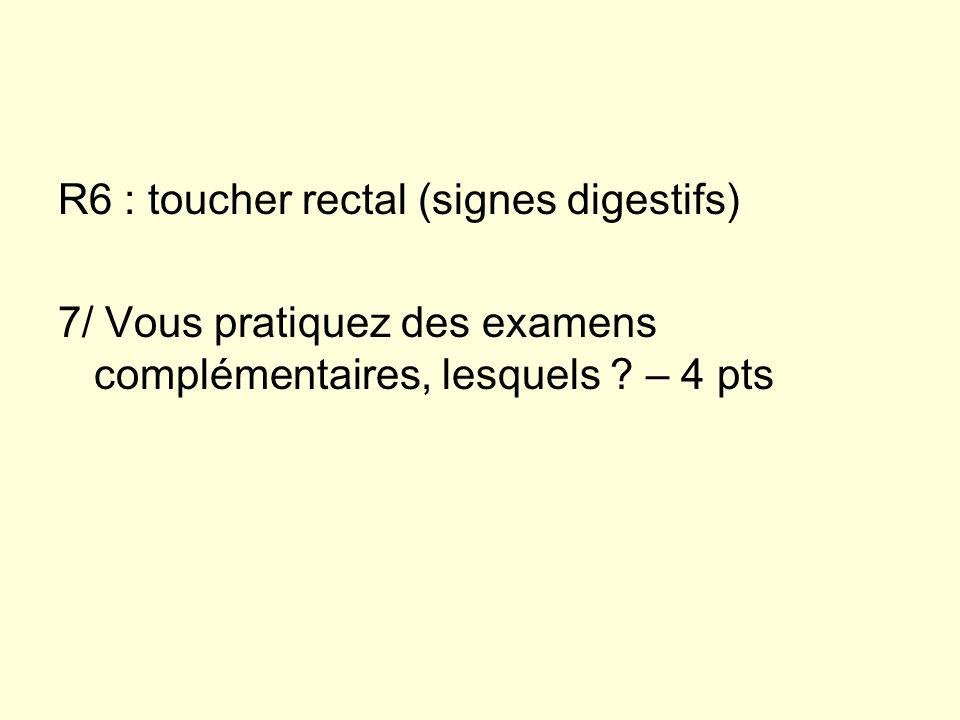 R6 : toucher rectal (signes digestifs) 7/ Vous pratiquez des examens complémentaires, lesquels ? – 4 pts