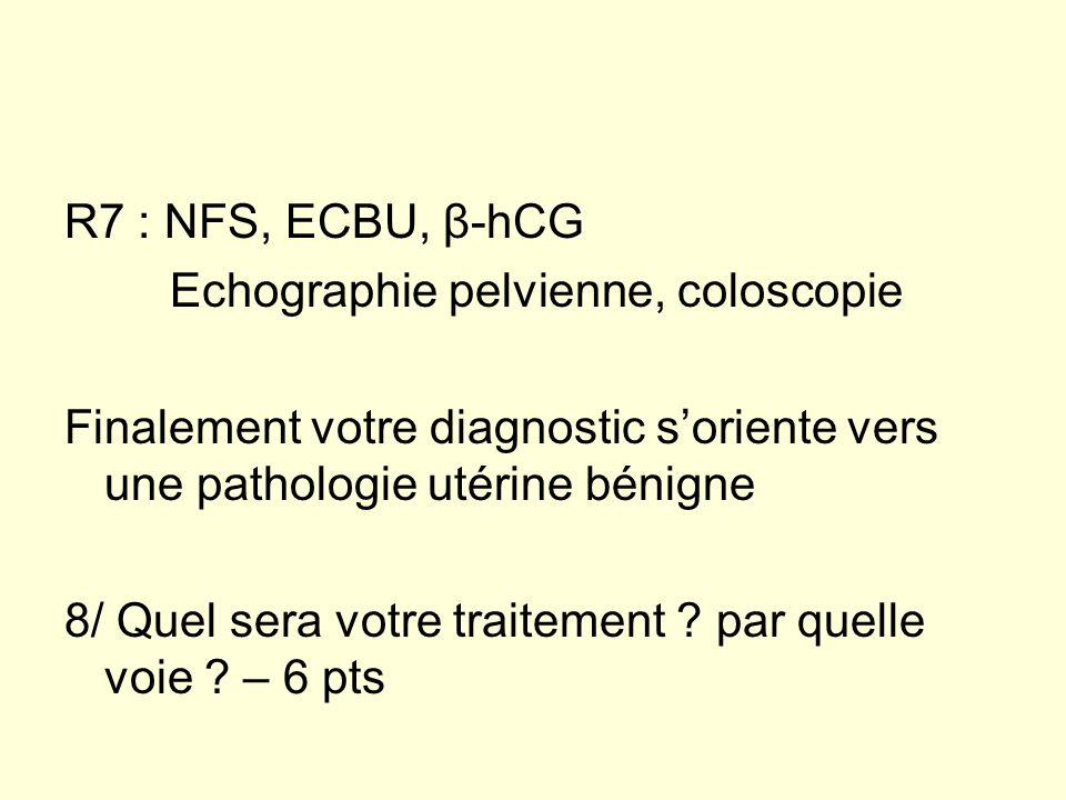 R7 : NFS, ECBU, β-hCG Echographie pelvienne, coloscopie Finalement votre diagnostic soriente vers une pathologie utérine bénigne 8/ Quel sera votre tr