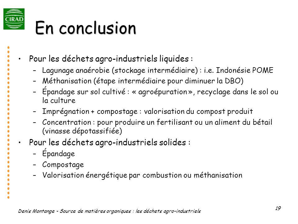 Denis Montange - Source de matières organiques : les déchets agro-industriels 19 En conclusion Pour les déchets agro-industriels liquides : –Lagunage