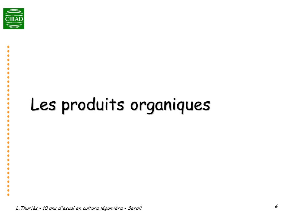 L.Thuriès - 10 ans d essai en culture légumière - Serail 7 Fumier déshydraté (FT) ISB(% de MO)= 31,2 % eq C et eq H 7,5 t/ha Compost de déchets verts (CDV) ISB(% de MO) = 76,8 % : eq C 24,5 t/ha ; eq H 10t/ha Compost décorce (CE) ISB(% de MO) = 50,3 % : eq C 25 t/ha ; eq H 15 t/ha Fumier frais (FF) ISB(% de MO) = 31 % : Eq C et eq H 30 t/ha Compost de tourteau de café (CT) = Végéthumus ISB(% de MO) = 88,1 : eq C 11 t/ha, eq H 3 t/ha