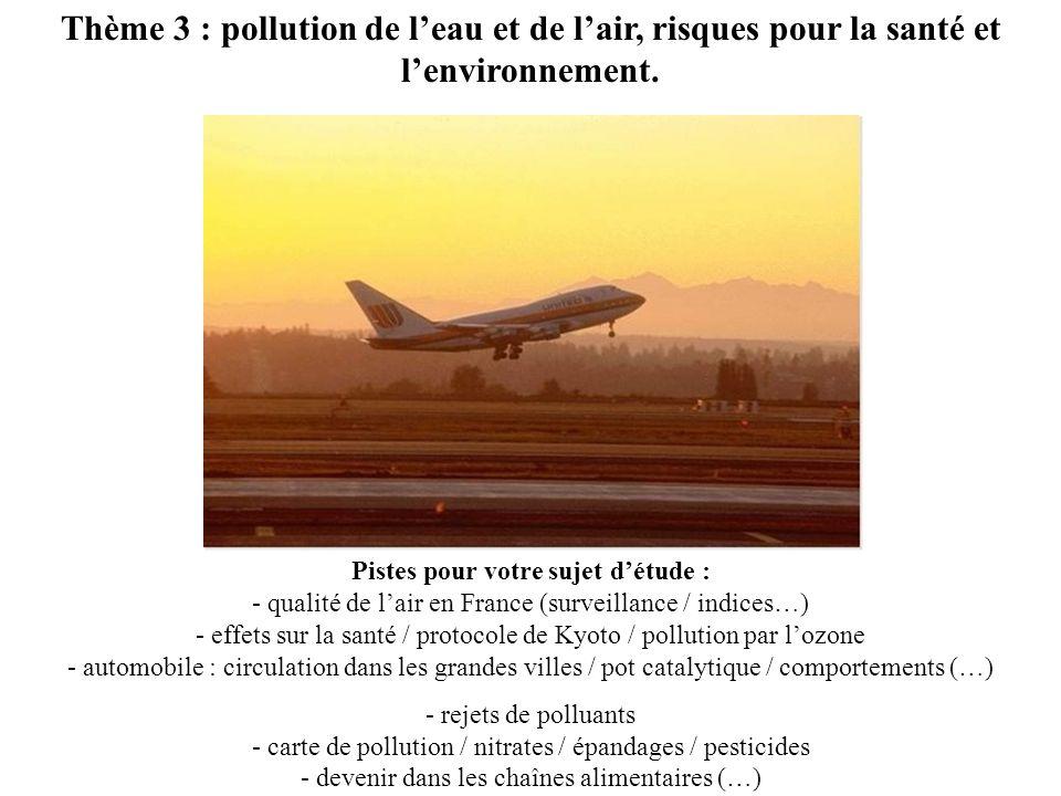 Thème 3 : pollution de leau et de lair, risques pour la santé et lenvironnement. Pistes pour votre sujet détude : - qualité de lair en France (surveil